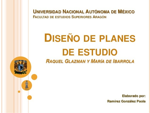 DISEÑO DE PLANES DE ESTUDIO RAQUEL GLAZMAN Y MARÍA DE IBARROLA Elaborado por: Ramírez González Paola UNIVERSIDAD NACIONAL ...