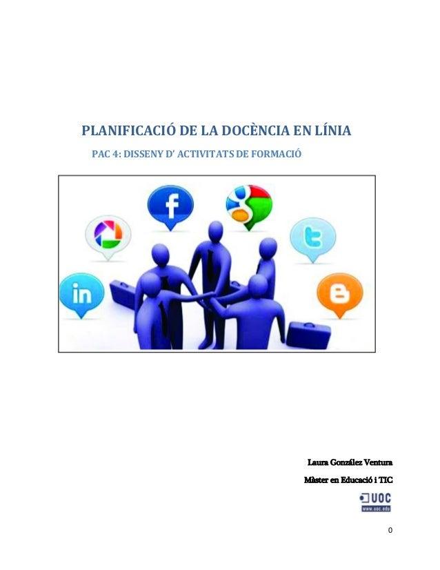 0 PLANIFICACIÓ DE LA DOCÈNCIA EN LÍNIA PAC 4: DISSENY D' ACTIVITATS DE FORMACIÓ Laura González Ventura Màster en Educació ...