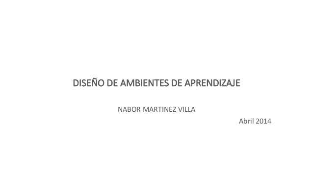 DISEÑO DE AMBIENTES DE APRENDIZAJE NABOR MARTINEZ VILLA Abril 2014