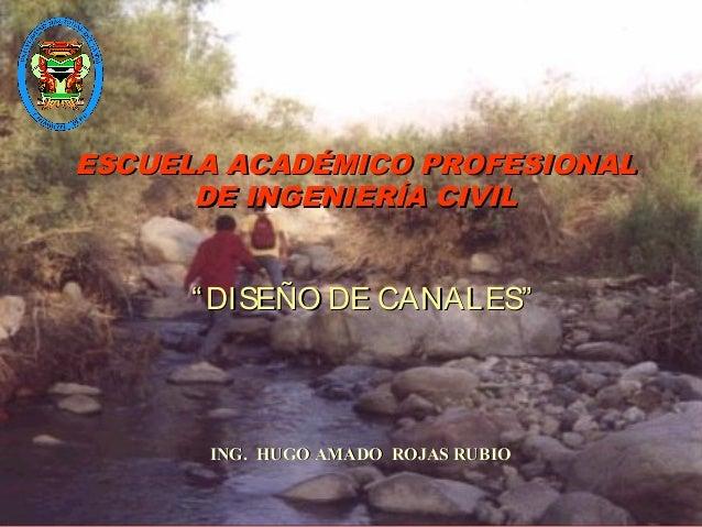 """ESCUELA ACADÉMICO PROFESIONAL DE INGENIERÍA CIVIL  """" DISEÑO DE CANALES""""  ING. HUGO AMADO ROJAS RUBIO"""