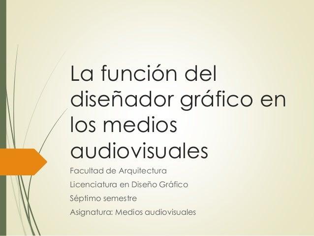 La función del diseñador gráfico en los medios audiovisuales Facultad de Arquitectura Licenciatura en Diseño Gráfico Sépti...