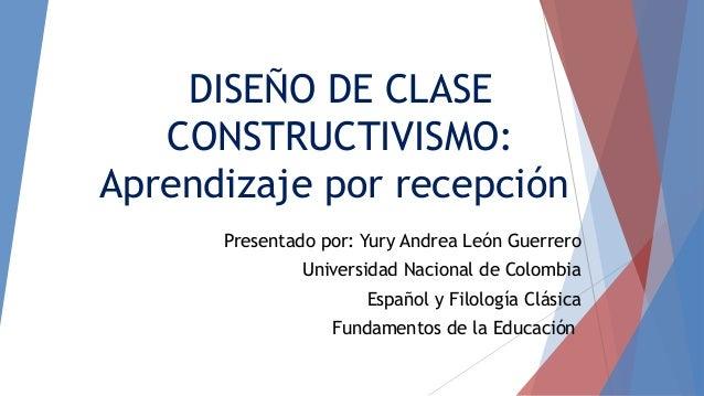 DISEÑO DE CLASE CONSTRUCTIVISMO: Aprendizaje por recepción Presentado por: Yury Andrea León Guerrero Universidad Nacional ...