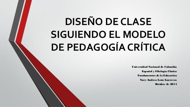 DISEÑO DE CLASE  SIGUIENDO EL MODELO  DE PEDAGOGÍA CRÍTICA  Universidad Nacional de Colombia  Español y Filología Clásica ...