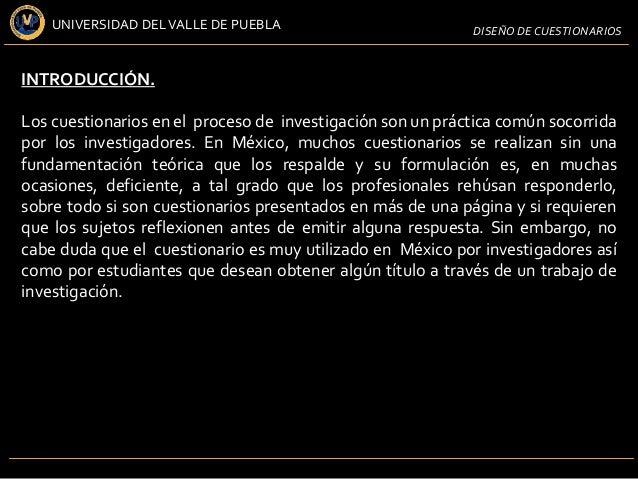 UNIVERSIDAD DEL VALLE DE PUEBLA                         DISEÑO DE CUESTIONARIOSINTRODUCCIÓN.Los cuestionarios en el proces...