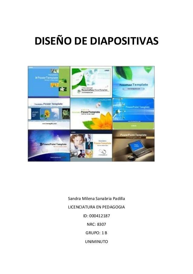 DISEÑO DE DIAPOSITIVAS Sandra Milena Sanabria Padilla LICENCIATURA EN PEDAGOGIA ID: 000412187 NRC: 8307 GRUPO: 1 B UNIMINU...