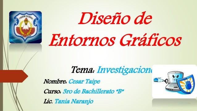 """Diseño de  Entornos Gráficos  Tema: Investigaciones  Nombre: Cesar Taipe  Curso: 3ro de Bachillerato """"B""""  Lic. Tania Naran..."""