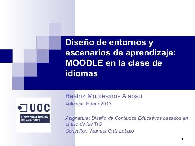 Diseño de entornos yescenarios de aprendizaje:MOODLE en la clase deidiomasBeatriz Montesinos AlabauValencia, Enero 2013Asi...
