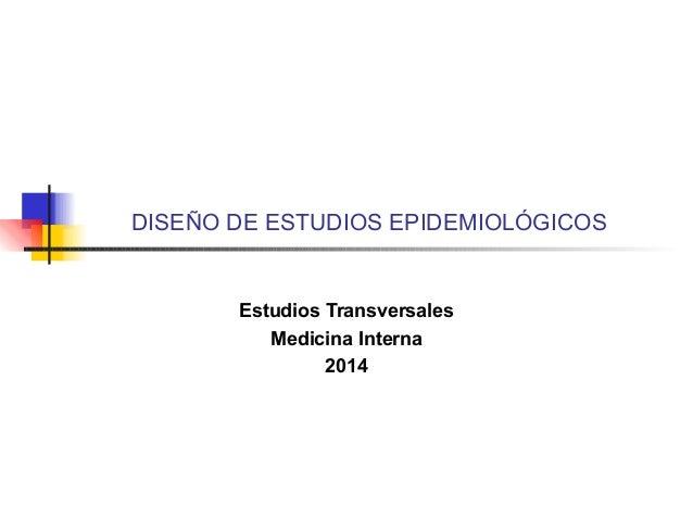 DISEÑO DE ESTUDIOS EPIDEMIOLÓGICOS Estudios Transversales Medicina Interna 2014