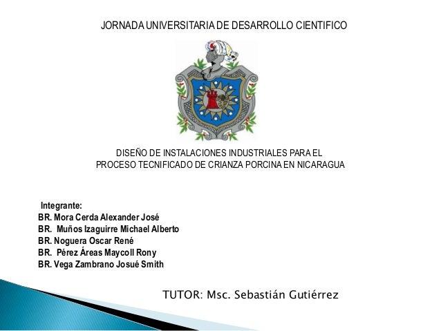 JORNADA UNIVERSITARIA DE DESARROLLO CIENTIFICO  DISEÑO DE INSTALACIONES INDUSTRIALES PARA EL PROCESO TECNIFICADO DE CRIANZ...