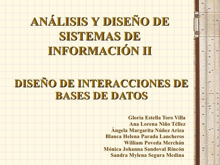 DISEÑO DE INTERACCIONES DE BASES DE DATOS Gloria Estella Toro Villa Ana Lorena Niño Téllez Ángela Margarita Núñez Ariza  B...