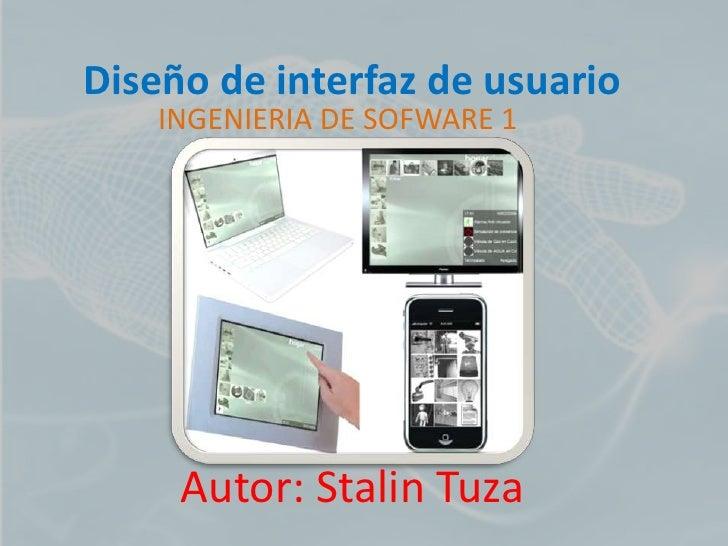Diseño de interfaz de usuario    INGENIERIA DE SOFWARE 1     Autor: Stalin Tuza