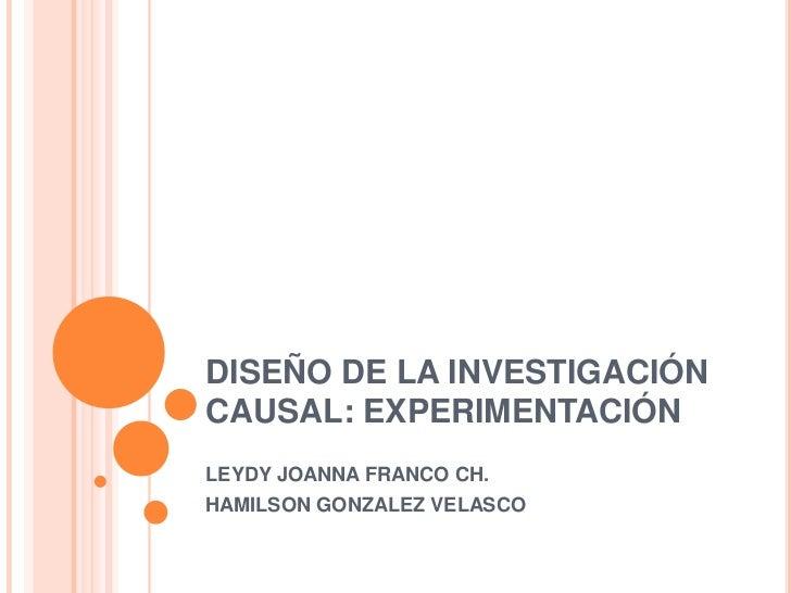 DISEÑO DE LA INVESTIGACIÓNCAUSAL: EXPERIMENTACIÓNLEYDY JOANNA FRANCO CH.HAMILSON GONZALEZ VELASCO