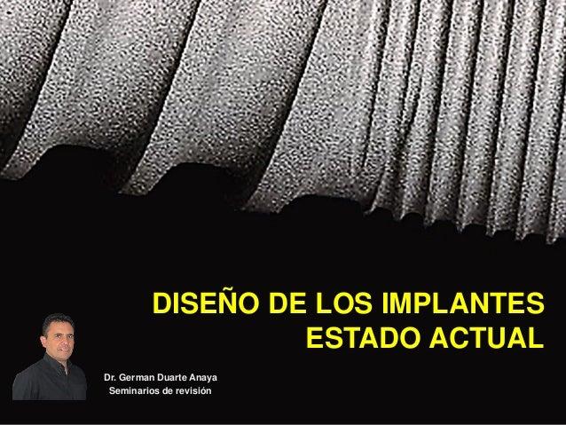 DISEÑO DE LOS IMPLANTES ESTADO ACTUAL Dr. German Duarte Anaya Seminarios de revisión