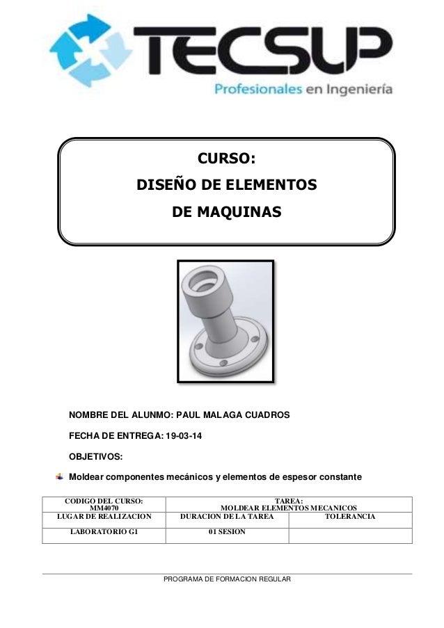 PROGRAMA DE FORMACION REGULAR NOMBRE DEL ALUNMO: PAUL MALAGA CUADROS FECHA DE ENTREGA: 19-03-14 OBJETIVOS: Moldear compone...
