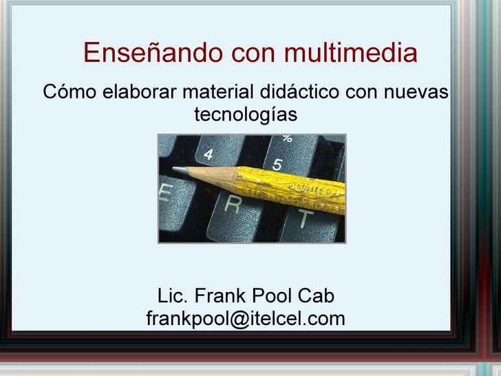 Enseñando con multimedia Cómo elaborar material didáctico con nuevas tecnologías Lic. Frank Pool Cab [email_address]
