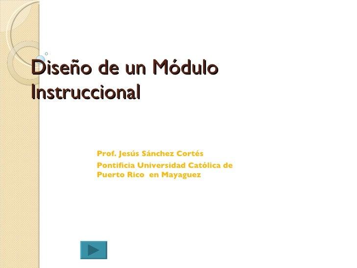 Diseño  de un Módulo Instruccional Prof. Jes ús Sánchez Cortés Pontificia Universidad Católica de Puerto Rico  en Mayaguez