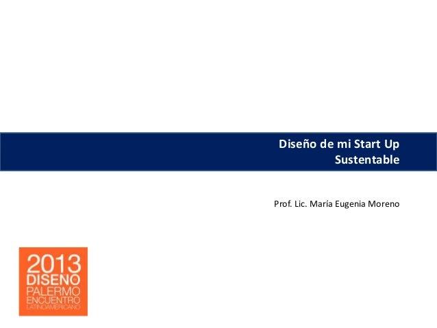 Prof. Lic. María Eugenia Moreno Diseño de mi Start Up Sustentable Prof. Lic. María Eugenia Moreno