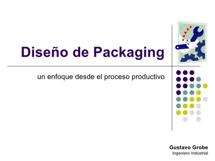 Diseño de Packaging un enfoque desde el proceso productivo Gustavo Grobe Ingeniero Industrial