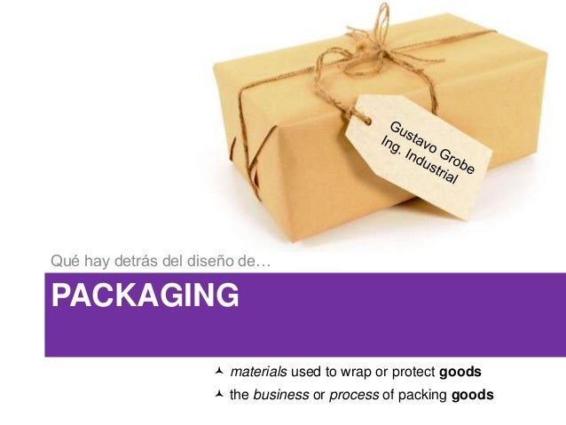 PACKAGING Qué hay detrás del diseño de…  materials used to wrap or protect goods  the business or process of packing goo...