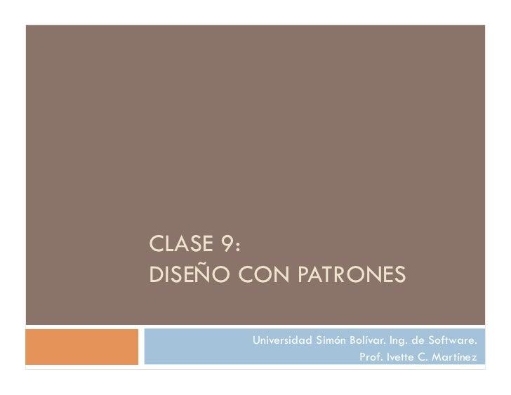 CLASE 9:DISEÑO CON PATRONES       Universidad Simón Bolívar. Ing. de Software.                           Prof. Ivette C. M...