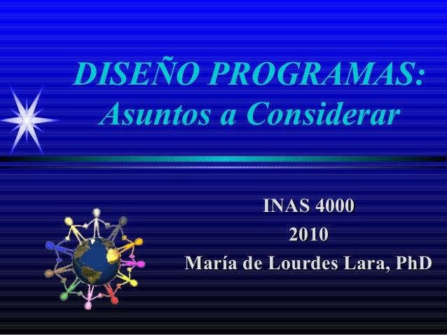 DISEÑO PROGRAMAS: Asuntos a Considerar              INAS 4000                 2010      María de Lourdes Lara, PhD
