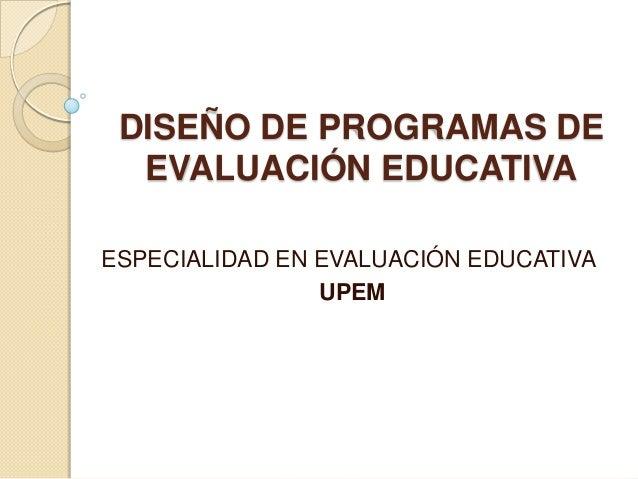 DISEÑO DE PROGRAMAS DE  EVALUACIÓN EDUCATIVAESPECIALIDAD EN EVALUACIÓN EDUCATIVA                UPEM