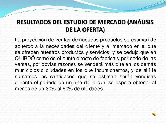 RESULTADOS DEL ESTUDIO DE MERCADO (ANÁLISIS                DE LA OFERTA)La proyección de ventas de nuestros productos se e...