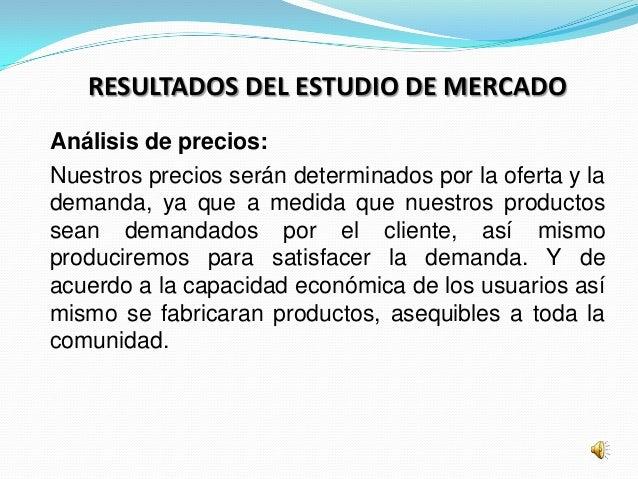 RESULTADOS DEL ESTUDIO DE MERCADOAnálisis de precios:Nuestros precios serán determinados por la oferta y lademanda, ya que...