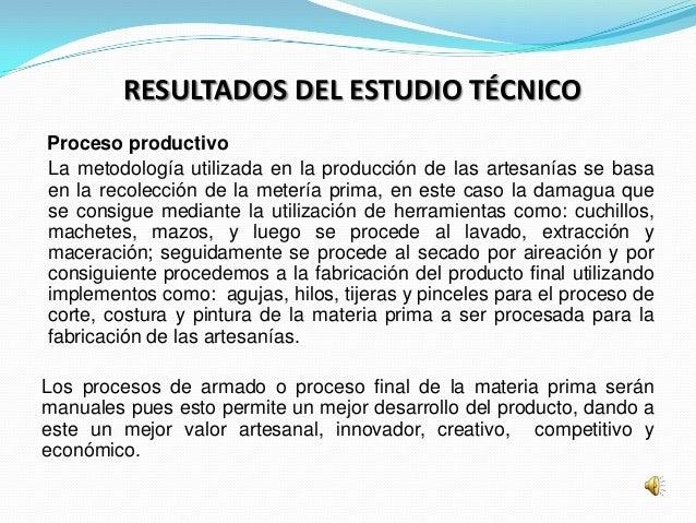 RESULTADOS DEL ESTUDIO TÉCNICOProceso productivoLa metodología utilizada en la producción de las artesanías se basaen la r...