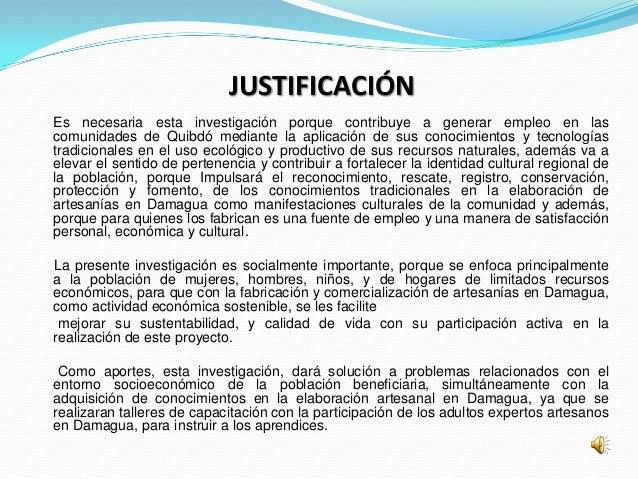 JUSTIFICACIÓNEs necesaria esta investigación porque contribuye a generar empleo en lascomunidades de Quibdó mediante la ap...