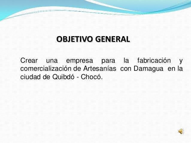 OBJETIVO GENERALCrear una empresa para la fabricación ycomercialización de Artesanías con Damagua en laciudad de Quibdó - ...