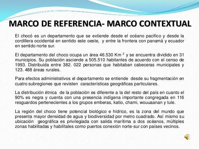 MARCO DE REFERENCIA- MARCO CONTEXTUAL El chocó es un departamento que se extiende desde el océano pacifico y desde la cord...