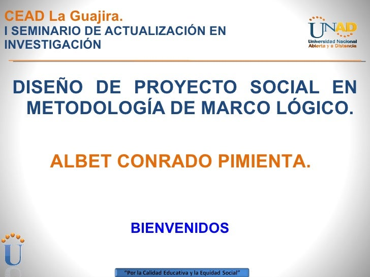CEAD La Guajira. I SEMINARIO DE ACTUALIZACIÓN EN INVESTIGACIÓN <ul><li>DISEÑO DE PROYECTO SOCIAL EN METODOLOGÍA DE MARCO L...
