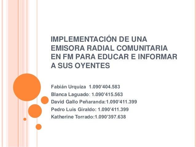 IMPLEMENTACIÓN DE UNA EMISORA RADIAL COMUNITARIA EN FM PARA EDUCAR E INFORMAR A SUS OYENTES Fabián Urquiza 1.090'404.583 B...