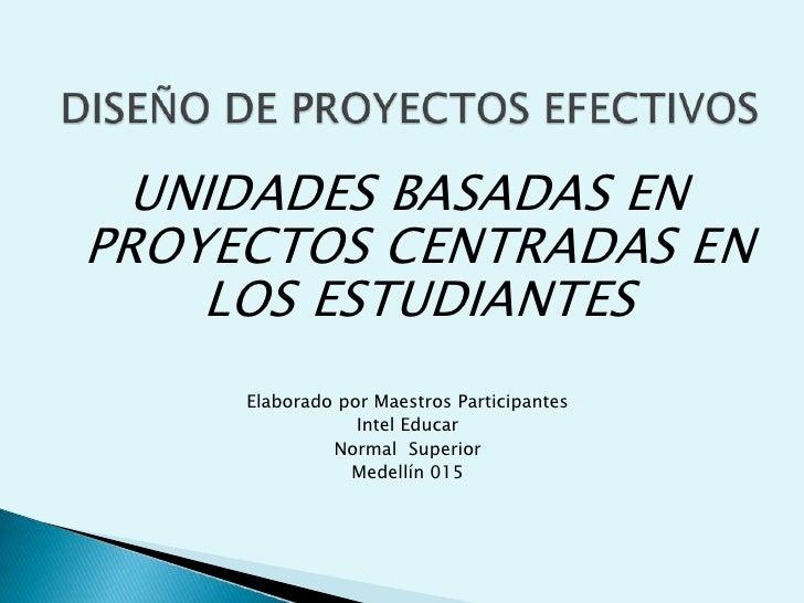 DISEÑO DE PROYECTOS EFECTIVOS<br />UNIDADES BASADAS EN PROYECTOS CENTRADAS EN LOS ESTUDIANTES<br />Elaborado por Maestros ...