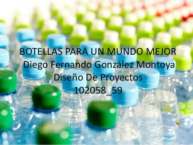 BOTELLAS PARA UN MUNDO MEJOR Diego Fernando González Montoya Diseño De Proyectos 102058_59