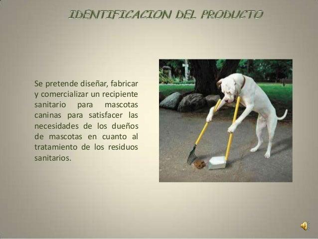 El producto va dirigido a todas aquellas personas dueñosde mascotas caninas que estén preocupados en mejorarel manejo de l...