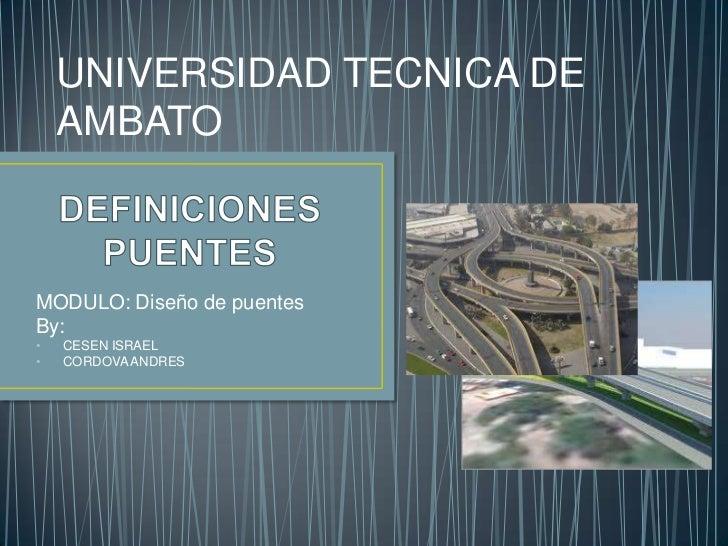 UNIVERSIDAD TECNICA DE    AMBATOMODULO: Diseño de puentesBy:•   CESEN ISRAEL•   CORDOVA ANDRES