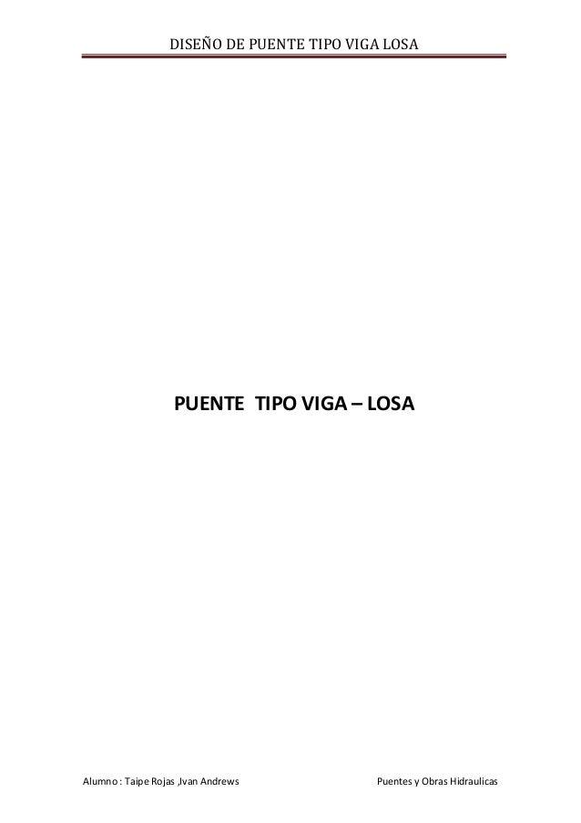 DISEÑO DE PUENTE TIPO VIGA LOSA  PUENTE TIPO VIGA – LOSA  Alumno : Taipe Rojas ,Ivan Andrews  Puentes y Obras Hidraulicas