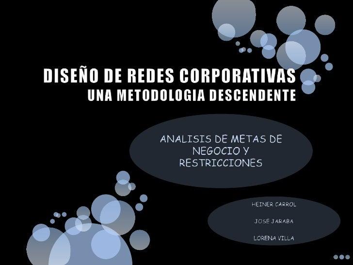 DISEÑO DE REDES CORPORATIVASUNA METODOLOGIA DESCENDENTE<br />ANALISIS DE METAS DE NEGOCIO Y RESTRICCIONES<br />HEINER CARR...