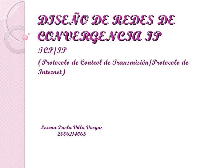 DISEÑO DE REDES DE CONVERGENCIA IP TCP/IP ( Protocolo de Control de Transmisión/Protocolo de Internet ) Lorena Paola Villa...