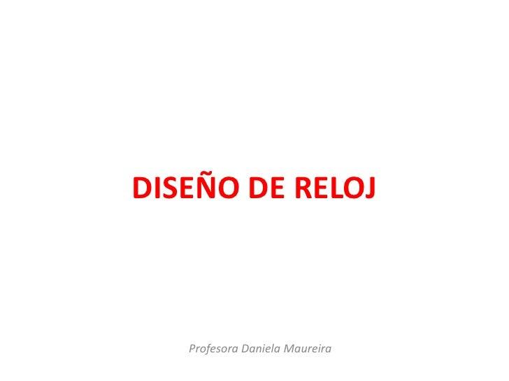 DISEÑO DE RELOJ   Profesora Daniela Maureira