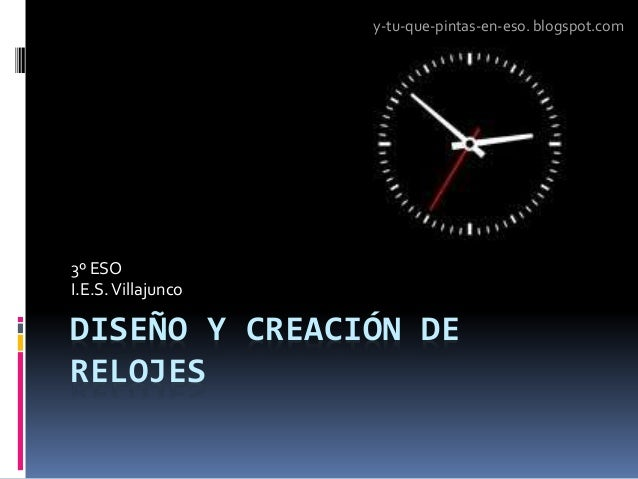 DISEÑO Y CREACIÓN DE RELOJES 3º ESO I.E.S.Villajunco y-tu-que-pintas-en-eso. blogspot.com