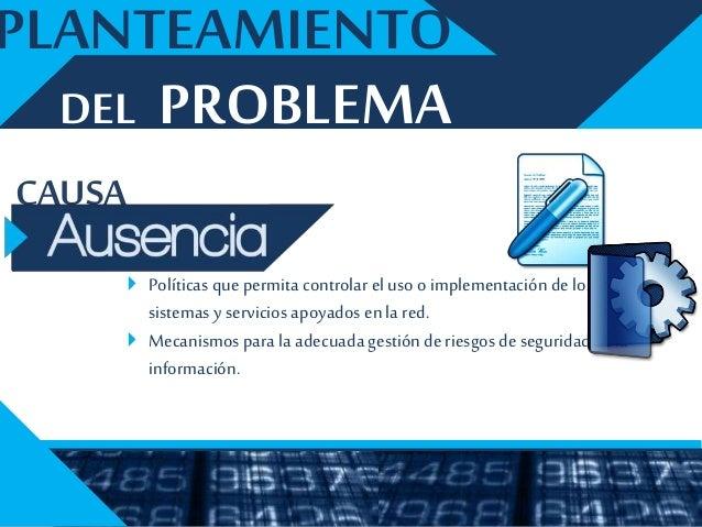 CONSECUENCIA DEL PROBLEMA PLANTEAMIENTO  Uso no adecuado de los recursos dela red.  Infecciones devirus.  Asociados a l...