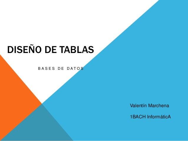 DISEÑO DE TABLASB A S E S D E D A T O SValentín Marchena1BACH InformáticA