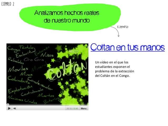 Coltan en tus manos Un vídeo en el que los estudiantes exponen el problema de la extracción del Coltán en el Congo. Analiz...