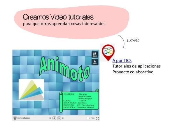 Creamos Video tutoriales para que otros aprendan cosas interesantes A por TICs Tutoriales de aplicaciones Proyecto colabor...