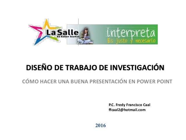 DISEÑO DE TRABAJO DE INVESTIGACIÓN CÓMO HACER UNA BUENA PRESENTACIÓN EN POWER POINT 2016 P.C. Fredy Francisco Caal ffcaal2...
