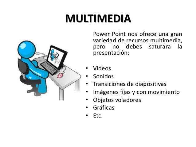 MULTIMEDIA Power Point nos ofrece una gran variedad de recursos multimedia, pero no debes saturara la presentación: • Vide...