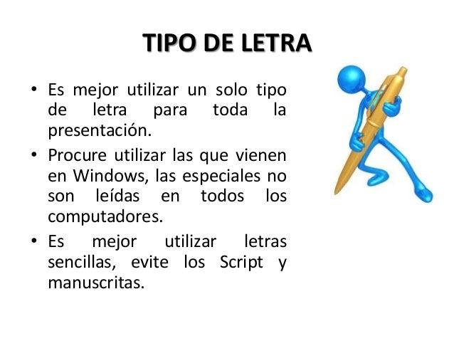 • Es mejor utilizar un solo tipo de letra para toda la presentación. • Procure utilizar las que vienen en Windows, las esp...